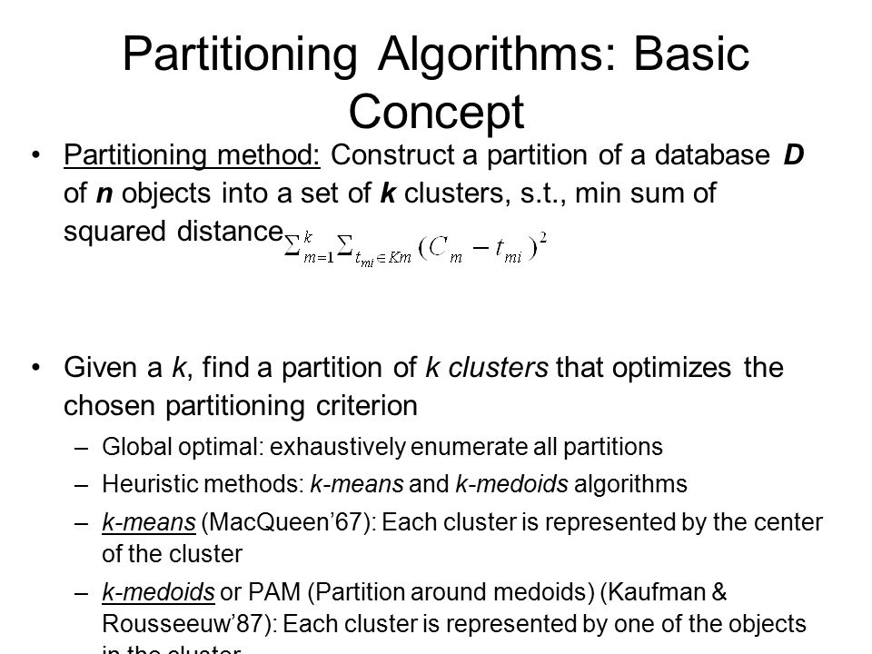 Partitioning Algorithms: Basic Concept Partitioning method: Construct a partition of a database D of n objects into a set of k clusters, s.t., min sum of squared distance Given a k, find a partition of k clusters that optimizes the chosen partitioning criterion –Global optimal: exhaustively enumerate all partitions –Heuristic methods: k-means and k-medoids algorithms –k-means (MacQueen'67): Each cluster is represented by the center of the cluster –k-medoids or PAM (Partition around medoids) (Kaufman & Rousseeuw'87): Each cluster is represented by one of the objects in the cluster