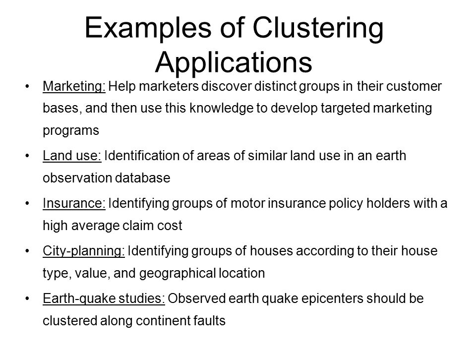 Examples of Clustering Applications Marketing: Help marketers discover distinct groups in their customer bases, and then use this knowledge to develop targeted marketing programs Land use: Identification of areas of similar land use in an earth observation database Insurance: Identifying groups of motor insurance policy holders with a high average claim cost City-planning: Identifying groups of houses according to their house type, value, and geographical location Earth-quake studies: Observed earth quake epicenters should be clustered along continent faults