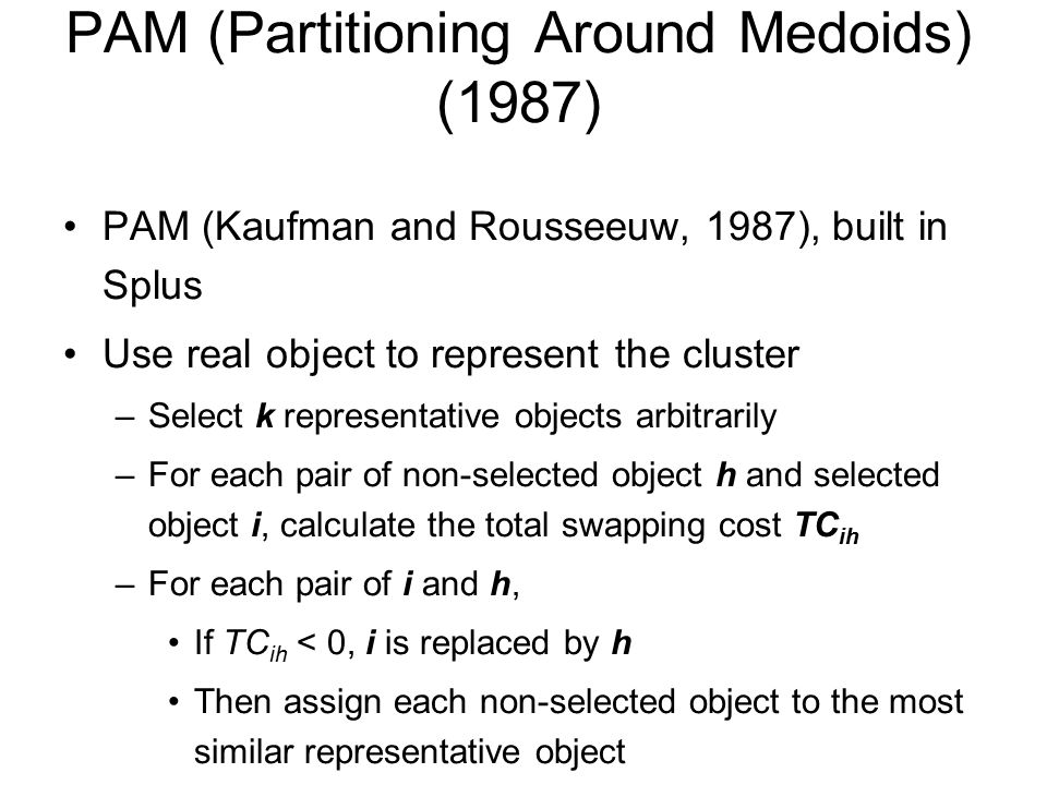 PAM (Partitioning Around Medoids) (1987) PAM (Kaufman and Rousseeuw, 1987), built in Splus Use real object to represent the cluster –Select k representative objects arbitrarily –For each pair of non-selected object h and selected object i, calculate the total swapping cost TC ih –For each pair of i and h, If TC ih < 0, i is replaced by h Then assign each non-selected object to the most similar representative object –repeat steps 2-3 until there is no change