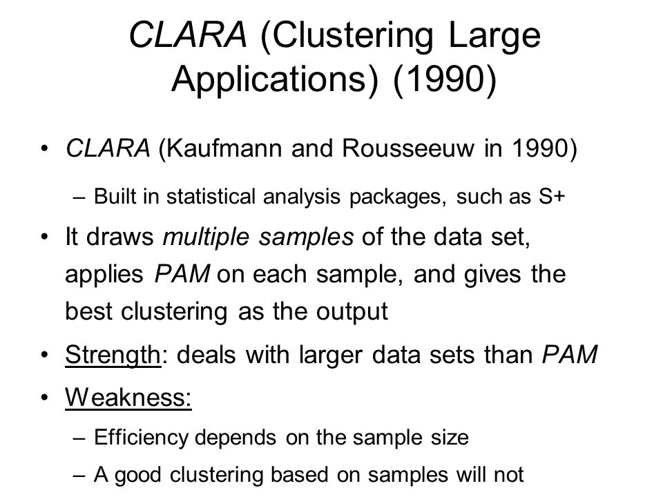 CLARA (Clustering Large Applications) (1990) CLARA (Kaufmann and Rousseeuw in 1990) –Built in statistical analysis packages, such as S+ It draws multi