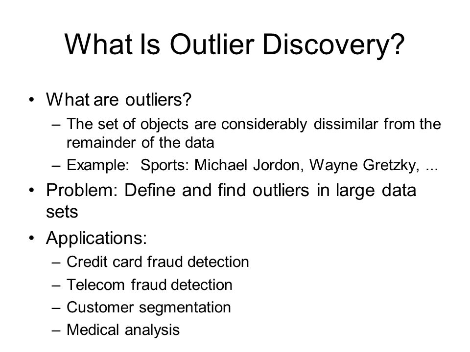 What Is Outlier Discovery? What are outliers? –The set of objects are considerably dissimilar from the remainder of the data –Example: Sports: Michael