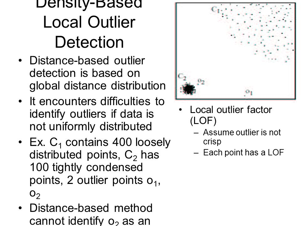 Density-Based Local Outlier Detection Distance-based outlier detection is based on global distance distribution It encounters difficulties to identify