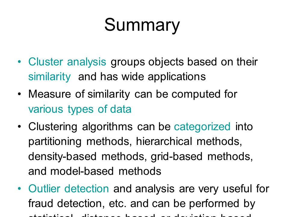 Summary Cluster analysis groups objects based on their similarity and has wide applications Measure of similarity can be computed for various types of