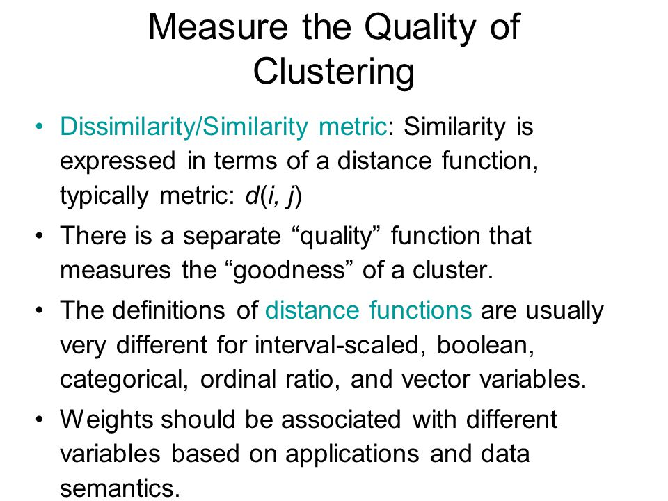 Measure the Quality of Clustering Dissimilarity/Similarity metric: Similarity is expressed in terms of a distance function, typically metric: d(i, j)