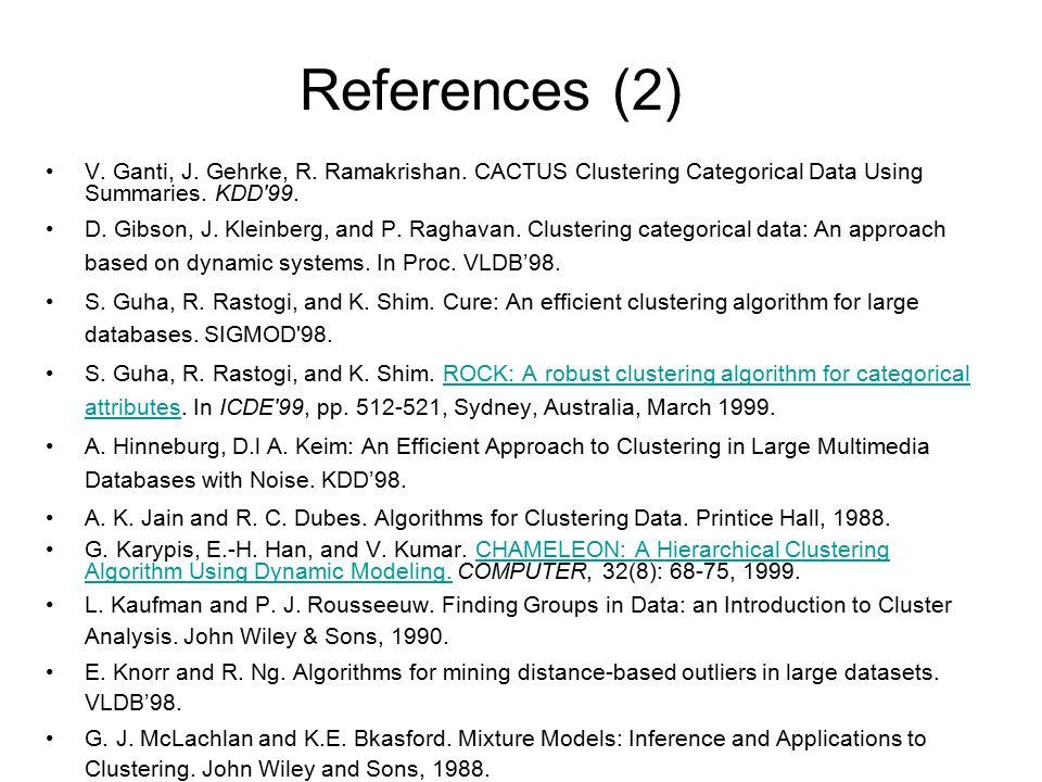References (2) V. Ganti, J. Gehrke, R. Ramakrishan. CACTUS Clustering Categorical Data Using Summaries. KDD'99. D. Gibson, J. Kleinberg, and P. Raghav