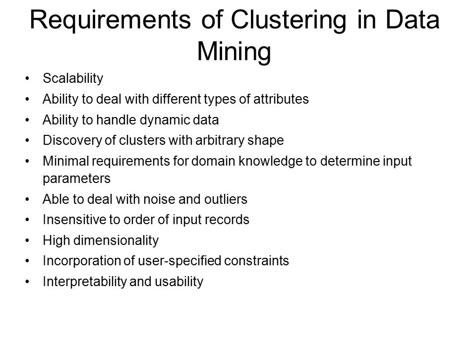 Requirements of Clustering in Data Mining Scalability Ability to deal with different types of attributes Ability to handle dynamic data Discovery of clusters with arbitrary shape Minimal requirements for domain knowledge to determine input parameters Able to deal with noise and outliers Insensitive to order of input records High dimensionality Incorporation of user-specified constraints Interpretability and usability