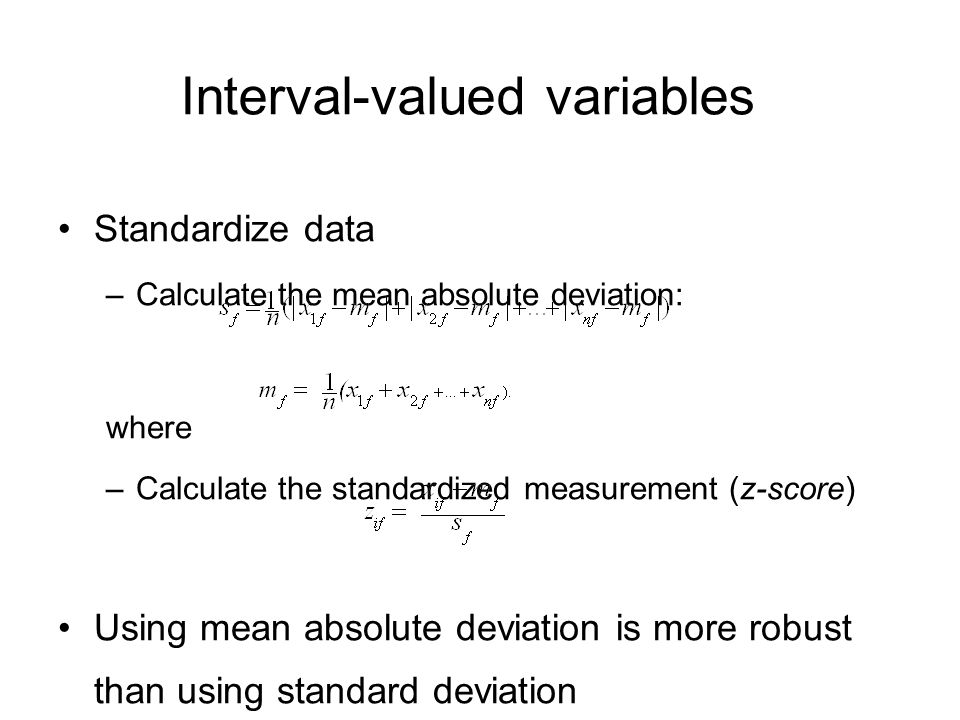 Interval-valued variables Standardize data –Calculate the mean absolute deviation: where –Calculate the standardized measurement (z-score) Using mean absolute deviation is more robust than using standard deviation