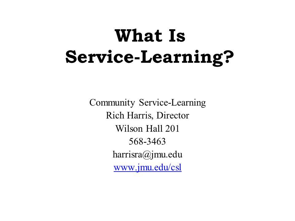 What Is Service-Learning? Community Service-Learning Rich Harris, Director Wilson Hall 201 568-3463 harrisra@jmu.edu www.jmu.edu/csl