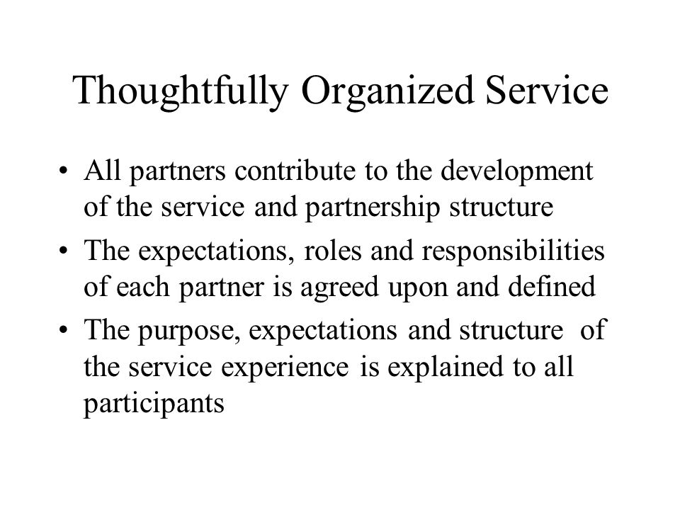 Thoughtfully Organized Service All partners contribute to the development of the service and partnership structure The expectations, roles and responsibilities of each partner is agreed upon and defined The purpose, expectations and structure of the service experience is explained to all participants