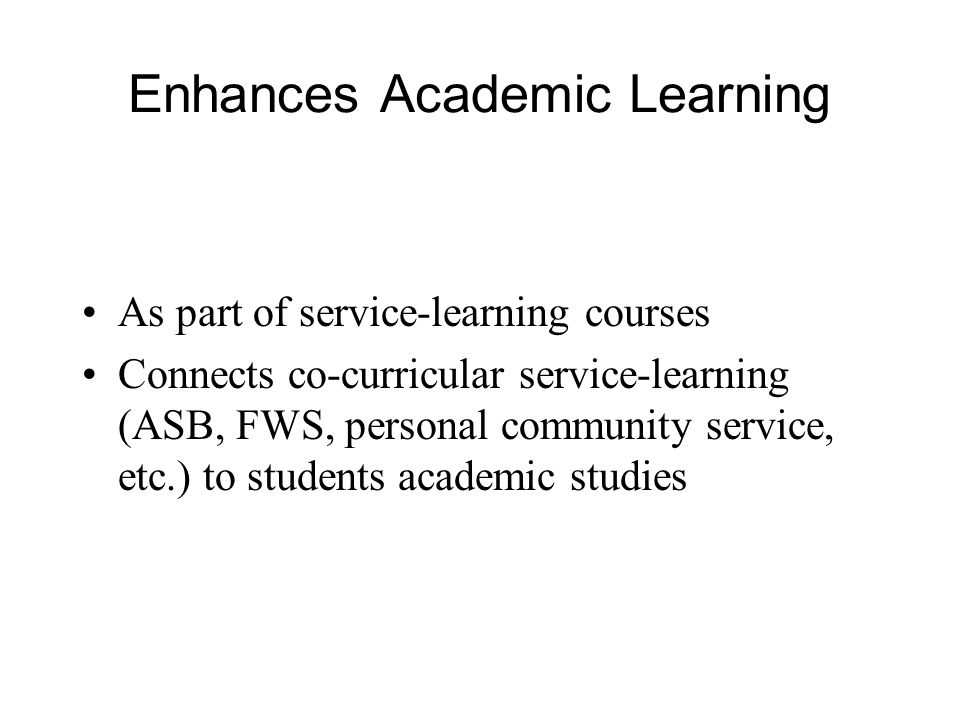 Enhances Academic Learning As part of service-learning courses Connects co-curricular service-learning (ASB, FWS, personal community service, etc.) to