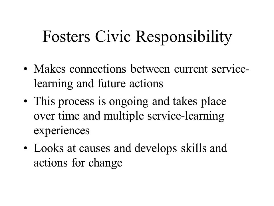 Fosters Civic Responsibility Makes connections between current service- learning and future actions This process is ongoing and takes place over time