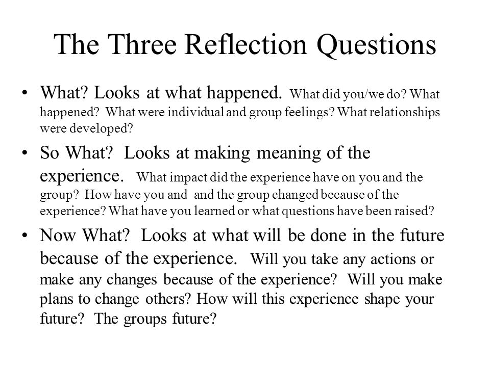 The Three Reflection Questions What. Looks at what happened.