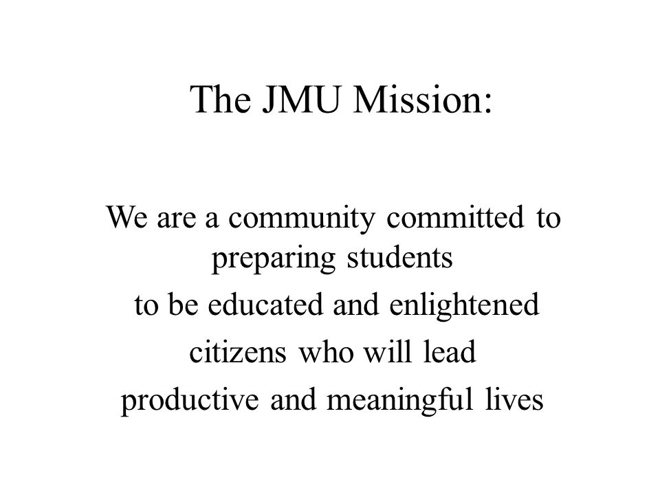 The JMU Mission: We are a community committed to preparing students to be educated and enlightened citizens who will lead productive and meaningful lives