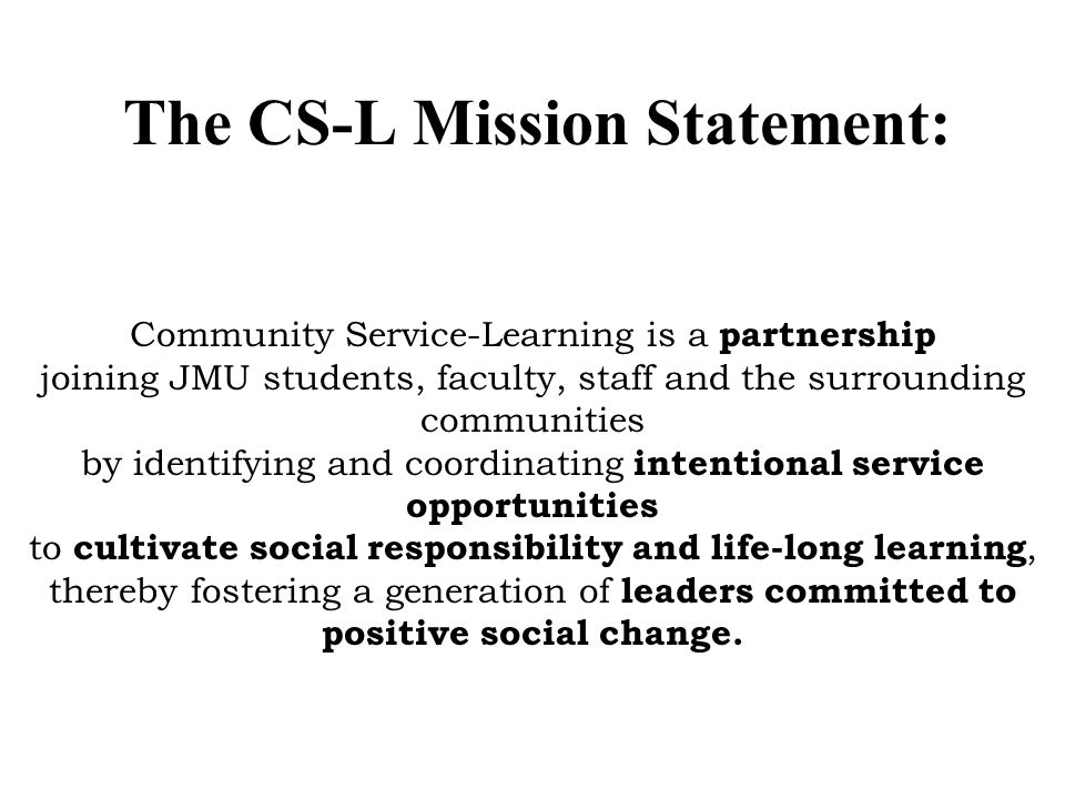 The CS-L Mission Statement: Community Service-Learning is a partnership joining JMU students, faculty, staff and the surrounding communities by identifying and coordinating intentional service opportunities to cultivate social responsibility and life-long learning, thereby fostering a generation of leaders committed to positive social change.