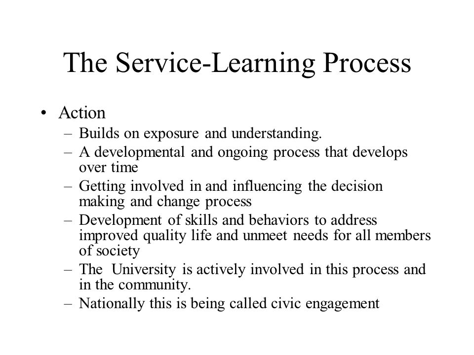 The Service-Learning Process Action –Builds on exposure and understanding. –A developmental and ongoing process that develops over time –Getting invol
