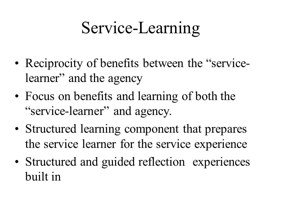 Service-Learning Reciprocity of benefits between the service- learner and the agency Focus on benefits and learning of both the service-learner and agency.