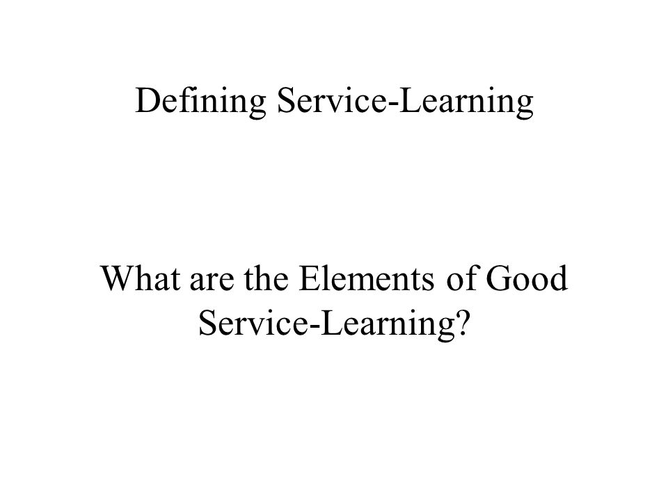 Defining Service-Learning What are the Elements of Good Service-Learning?