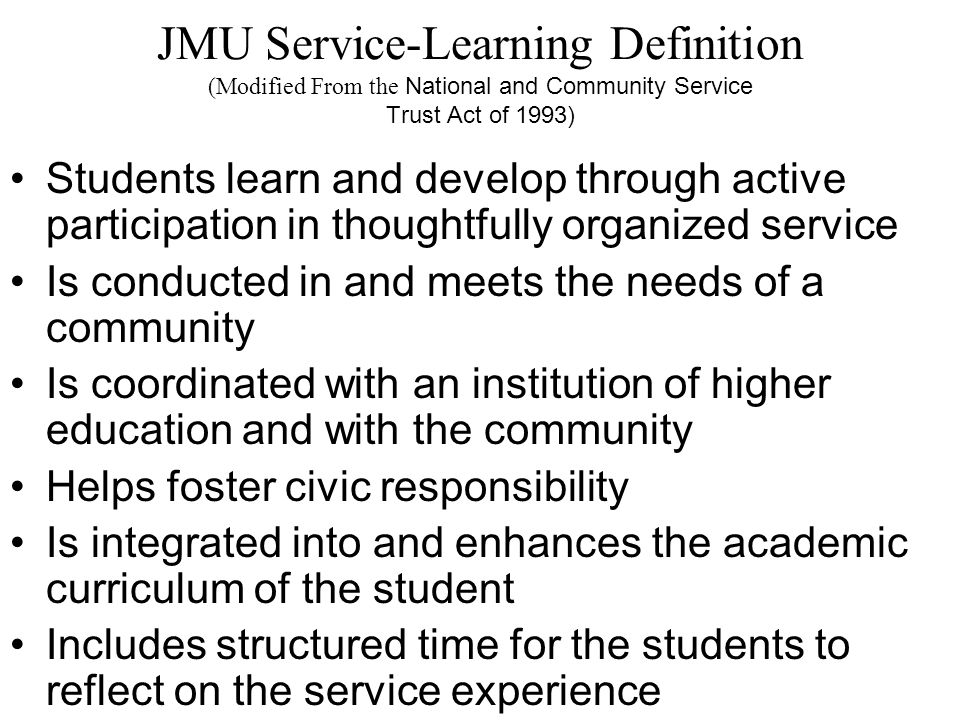 JMU Service-Learning Educational Goals Link academic studies with the service experience Personal growth and development for participants Life long commitment to service and civic involvement