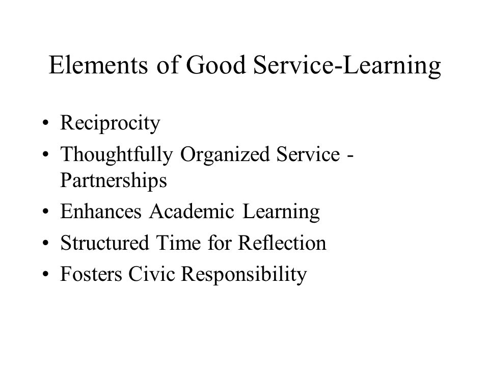 Elements of Good Service-Learning Reciprocity Thoughtfully Organized Service - Partnerships Enhances Academic Learning Structured Time for Reflection Fosters Civic Responsibility
