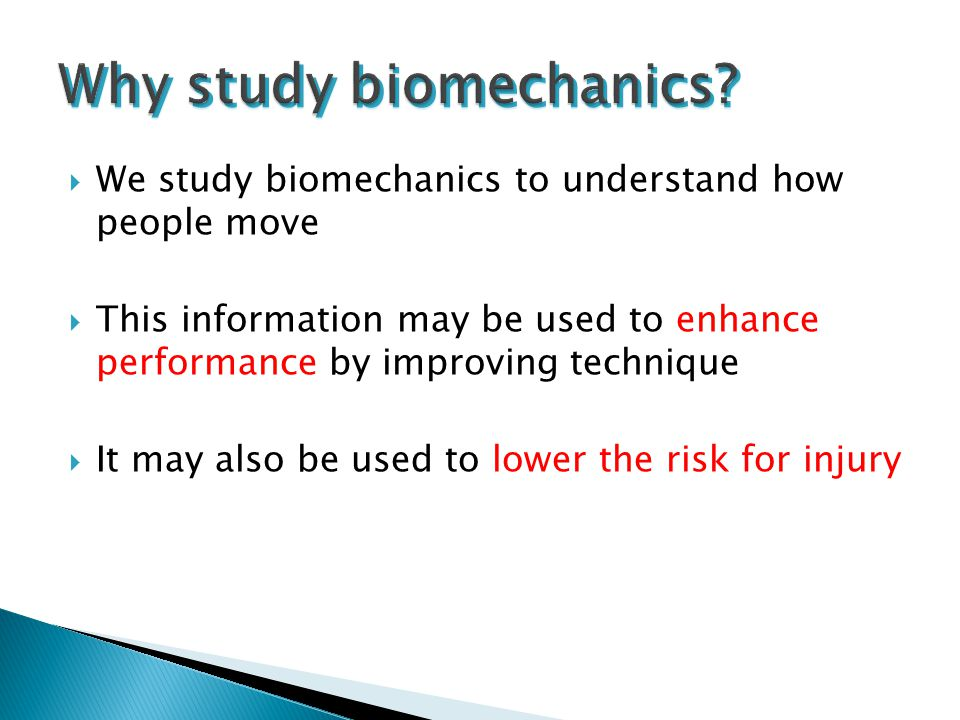  We study biomechanics to understand how people move  This information may be used to enhance performance by improving technique  It may also be us
