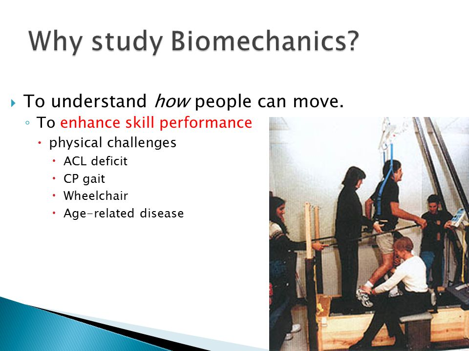  To understand how people can move. ◦ To enhance skill performance  physical challenges  ACL deficit  CP gait  Wheelchair  Age-related disease
