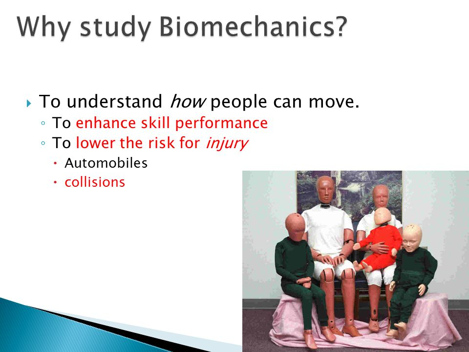  To understand how people can move. ◦ To enhance skill performance ◦ To lower the risk for injury  Automobiles  collisions