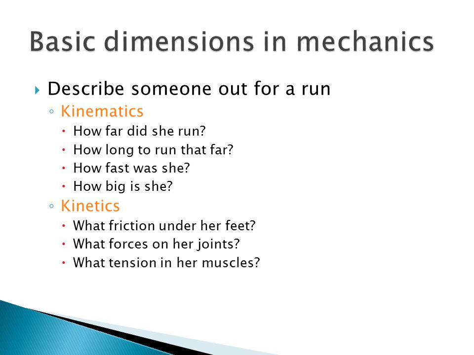 ◦ Kinematics  How far did she run?  How long to run that far?  How fast was she?  How big is she? ◦ Kinetics  What friction under her feet?  Wha
