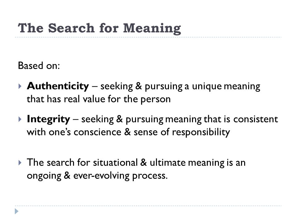 The Search for Meaning Based on:  Authenticity – seeking & pursuing a unique meaning that has real value for the person  Integrity – seeking & pursu