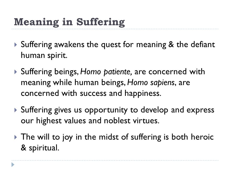 Meaning in Suffering  Suffering awakens the quest for meaning & the defiant human spirit.  Suffering beings, Homo patiente, are concerned with meani