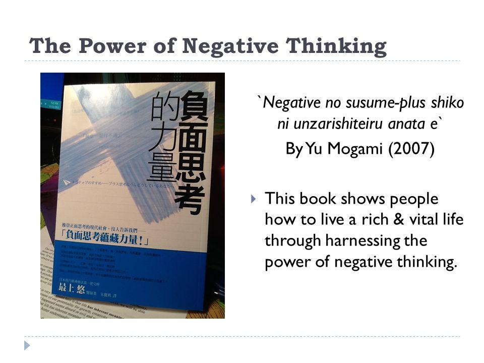 The Power of Negative Thinking `Negative no susume-plus shiko ni unzarishiteiru anata e` By Yu Mogami (2007)  This book shows people how to live a ri