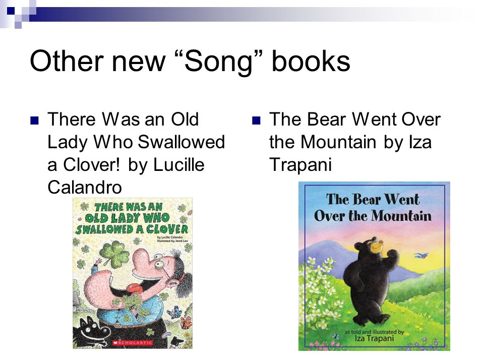 """Other new """"Song"""" books There Was an Old Lady Who Swallowed a Clover! by Lucille Calandro The Bear Went Over the Mountain by Iza Trapani"""