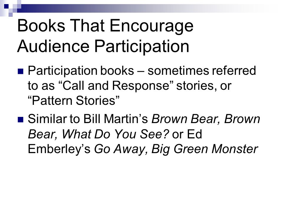 Books That Encourage Audience Participation Participation books – sometimes referred to as Call and Response stories, or Pattern Stories Similar to Bill Martin's Brown Bear, Brown Bear, What Do You See.