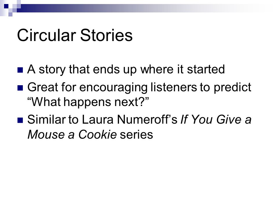 Circular Stories A story that ends up where it started Great for encouraging listeners to predict What happens next Similar to Laura Numeroff's If You Give a Mouse a Cookie series