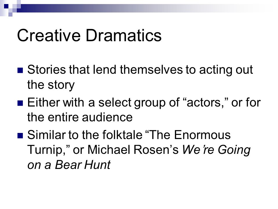 Creative Dramatics Stories that lend themselves to acting out the story Either with a select group of actors, or for the entire audience Similar to the folktale The Enormous Turnip, or Michael Rosen's We're Going on a Bear Hunt
