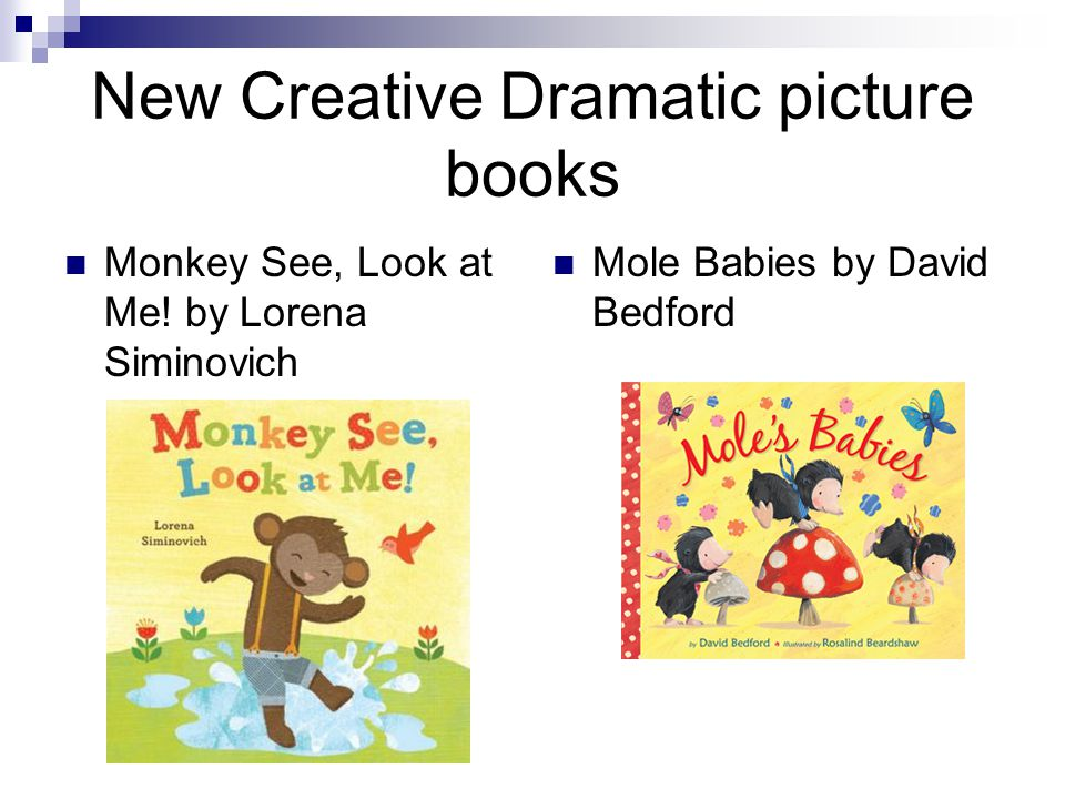 New Creative Dramatic picture books Monkey See, Look at Me! by Lorena Siminovich Mole Babies by David Bedford