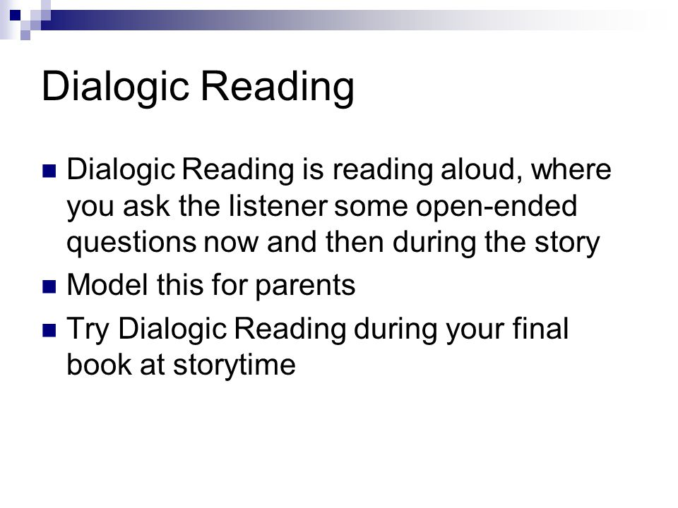 Dialogic Reading Dialogic Reading is reading aloud, where you ask the listener some open-ended questions now and then during the story Model this for