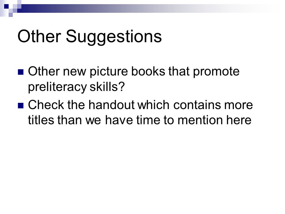 Other Suggestions Other new picture books that promote preliteracy skills? Check the handout which contains more titles than we have time to mention h