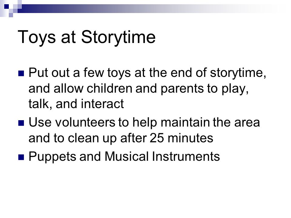 Toys at Storytime Put out a few toys at the end of storytime, and allow children and parents to play, talk, and interact Use volunteers to help maintain the area and to clean up after 25 minutes Puppets and Musical Instruments