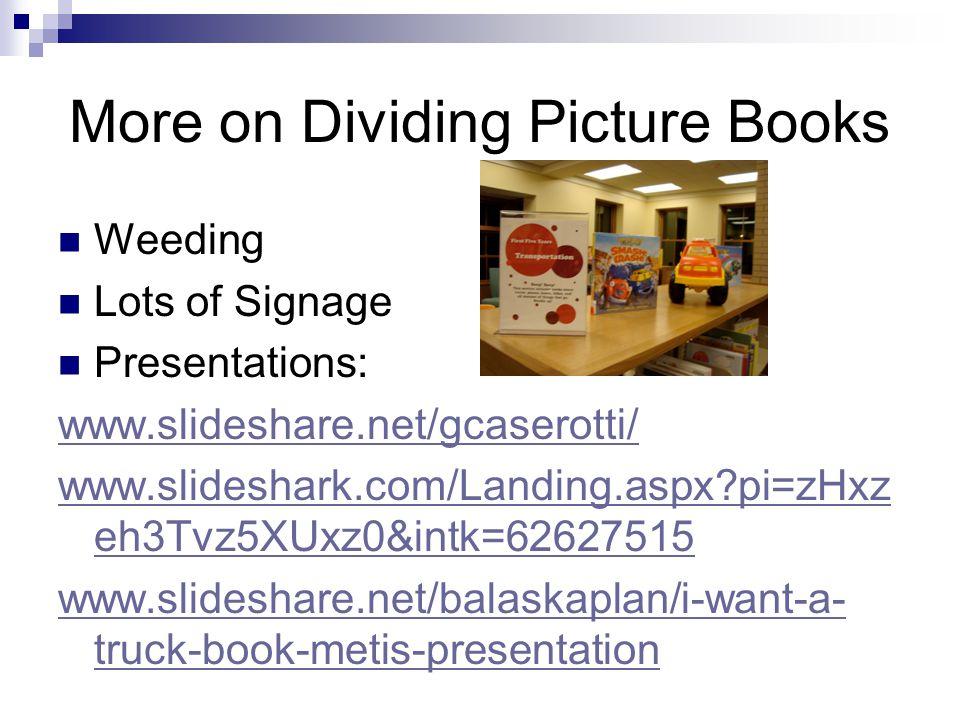 More on Dividing Picture Books Weeding Lots of Signage Presentations: www.slideshare.net/gcaserotti/ www.slideshark.com/Landing.aspx pi=zHxz eh3Tvz5XUxz0&intk=62627515 www.slideshare.net/balaskaplan/i-want-a- truck-book-metis-presentation