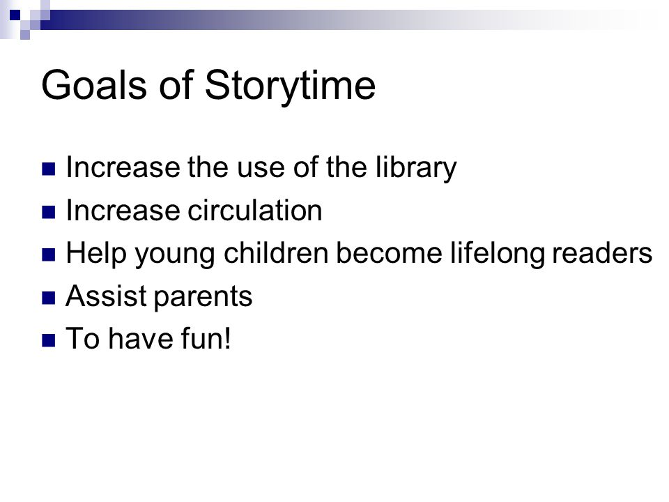 Goals of Storytime Increase the use of the library Increase circulation Help young children become lifelong readers Assist parents To have fun!