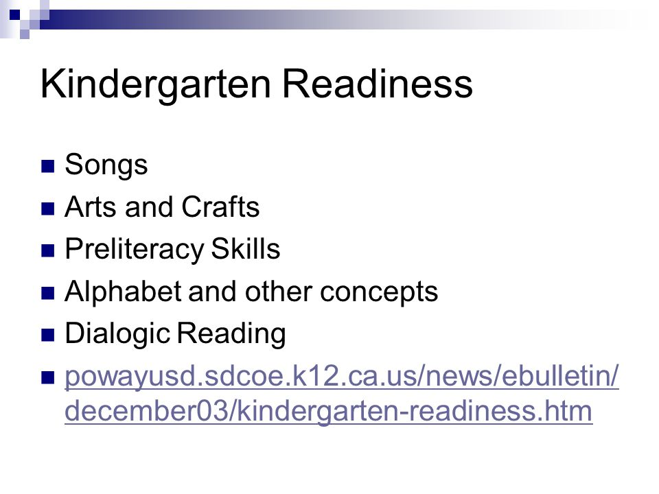 Kindergarten Readiness Songs Arts and Crafts Preliteracy Skills Alphabet and other concepts Dialogic Reading powayusd.sdcoe.k12.ca.us/news/ebulletin/ december03/kindergarten-readiness.htm powayusd.sdcoe.k12.ca.us/news/ebulletin/ december03/kindergarten-readiness.htm
