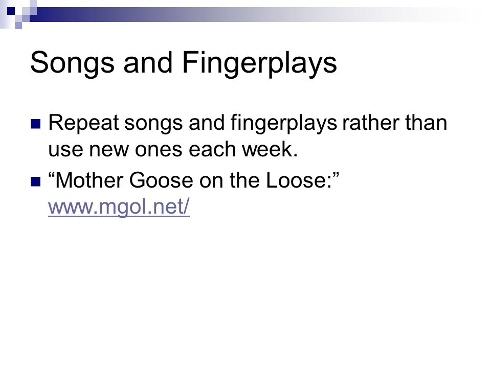 """Songs and Fingerplays Repeat songs and fingerplays rather than use new ones each week. """"Mother Goose on the Loose:"""" www.mgol.net/ www.mgol.net/"""