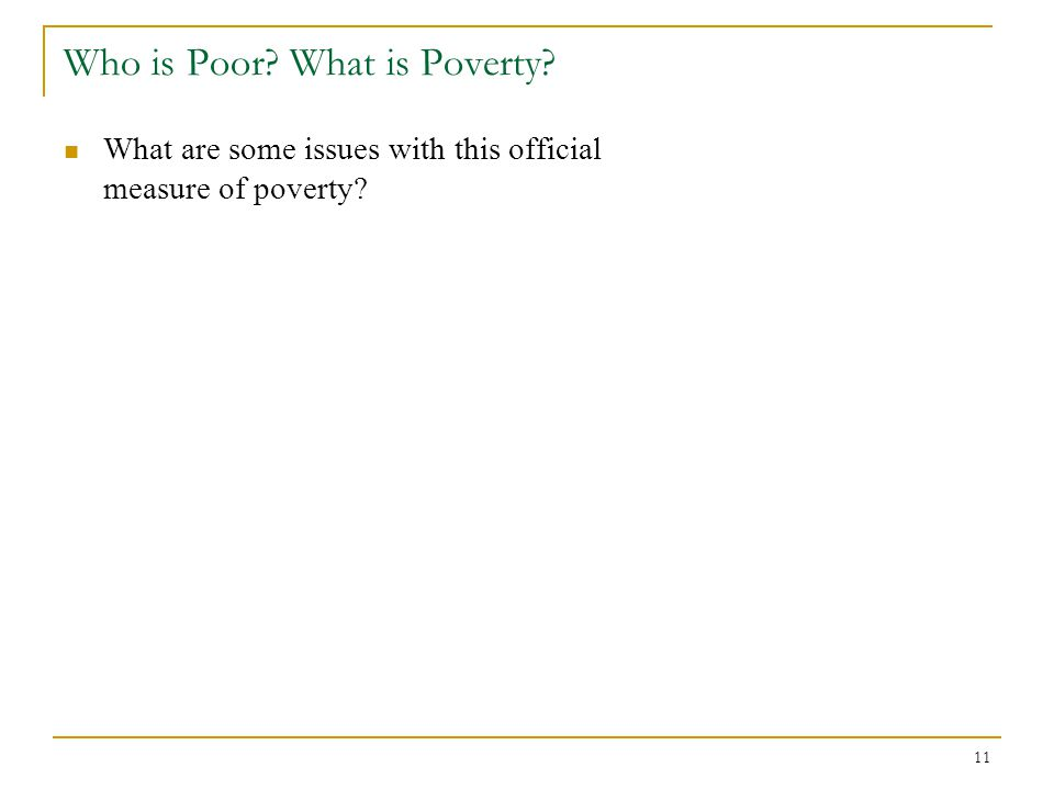 11 Who is Poor? What is Poverty? What are some issues with this official measure of poverty?