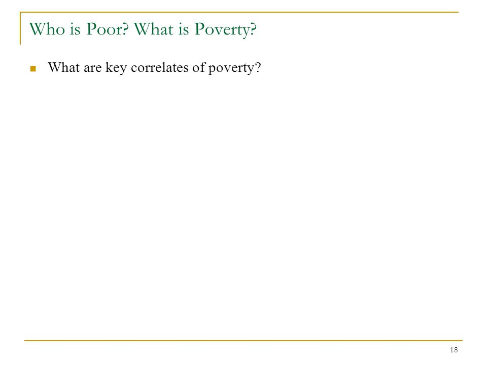 18 Who is Poor? What is Poverty? What are key correlates of poverty?