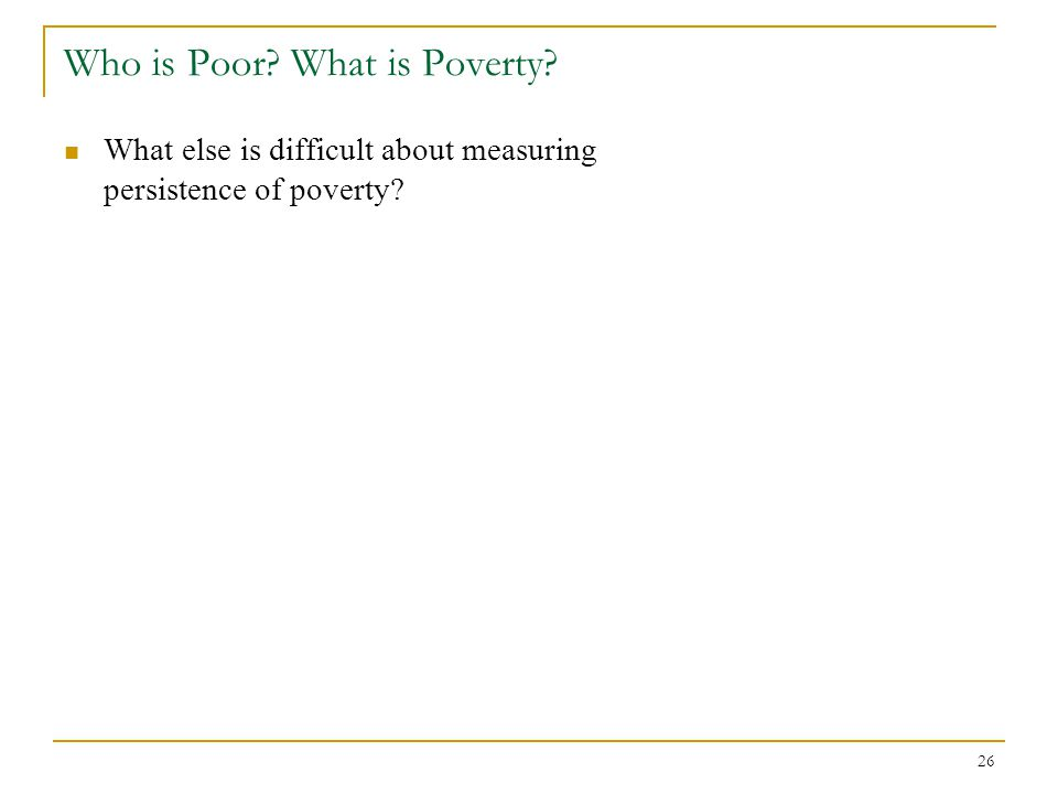 26 Who is Poor? What is Poverty? What else is difficult about measuring persistence of poverty?