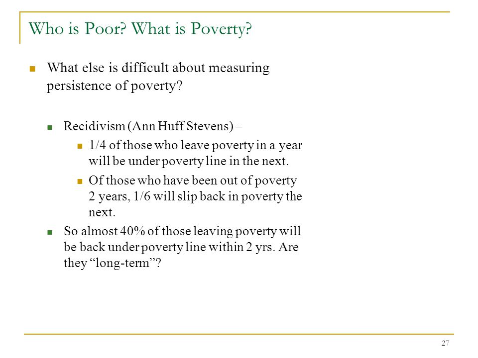 27 Who is Poor.What is Poverty. What else is difficult about measuring persistence of poverty.