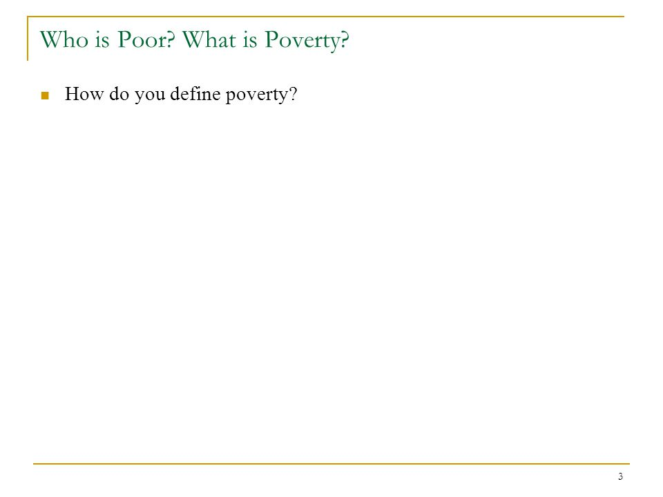 3 Who is Poor? What is Poverty? How do you define poverty?