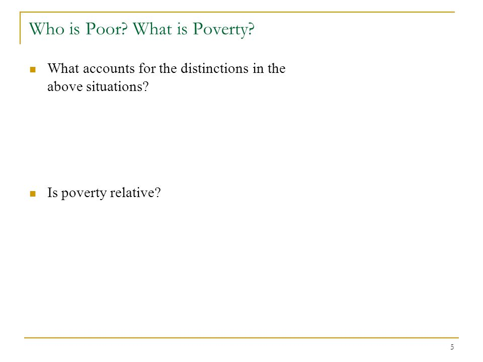 5 Who is Poor? What is Poverty? What accounts for the distinctions in the above situations? Is poverty relative?