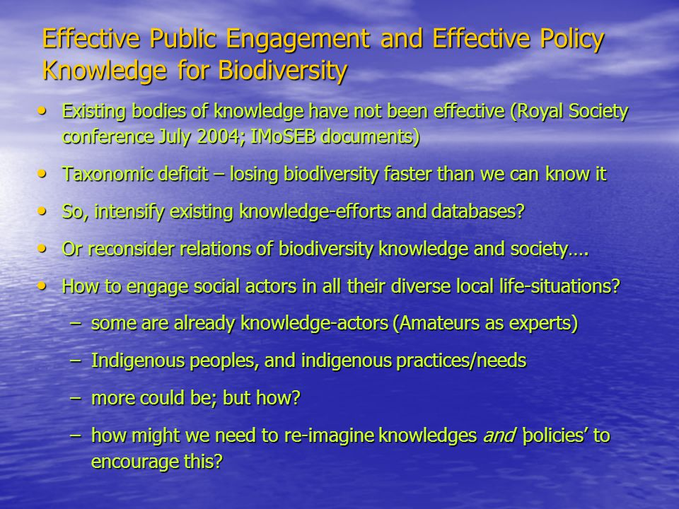 Effective Public Engagement and Effective Policy Knowledge for Biodiversity Existing bodies of knowledge have not been effective (Royal Society conference July 2004; IMoSEB documents) Existing bodies of knowledge have not been effective (Royal Society conference July 2004; IMoSEB documents) Taxonomic deficit – losing biodiversity faster than we can know it Taxonomic deficit – losing biodiversity faster than we can know it So, intensify existing knowledge-efforts and databases.