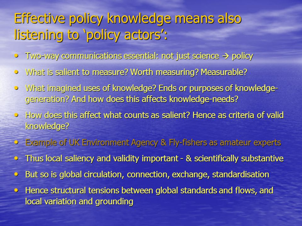 Effective policy knowledge means also listening to 'policy actors': Two-way communications essential: not just science  policy Two-way communications essential: not just science  policy What is salient to measure.